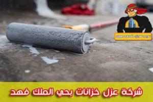 شركة عزل خزانات بحي الملك فهد