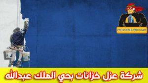 شركة عزل خزانات بحي الملك عبدالله