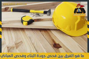ما هو الفرق بين فحص جودة البناء وفحص المباني الجاهزة؟